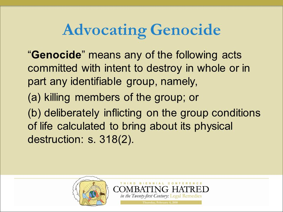Advocating Genocide Genocide means any of the following acts committed with intent to destroy in whole or in part any identifiable group, namely, (a) killing members of the group; or (b) deliberately inflicting on the group conditions of life calculated to bring about its physical destruction: s.