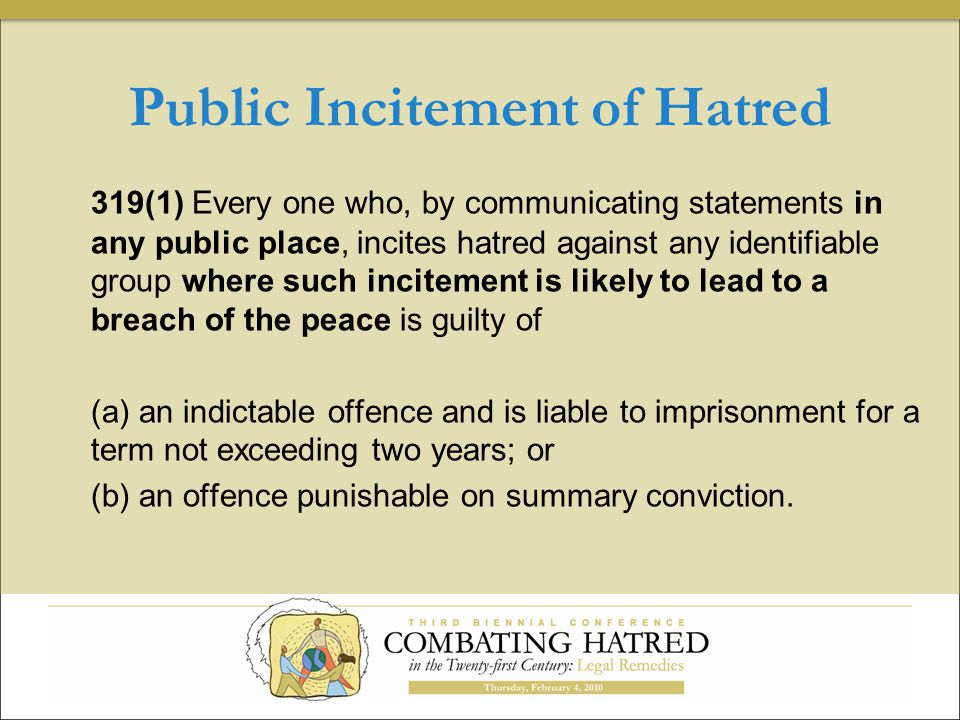 Public Incitement of Hatred 319(1) Every one who, by communicating statements in any public place, incites hatred against any identifiable group where such incitement is likely to lead to a breach of the peace is guilty of (a) an indictable offence and is liable to imprisonment for a term not exceeding two years; or (b) an offence punishable on summary conviction.