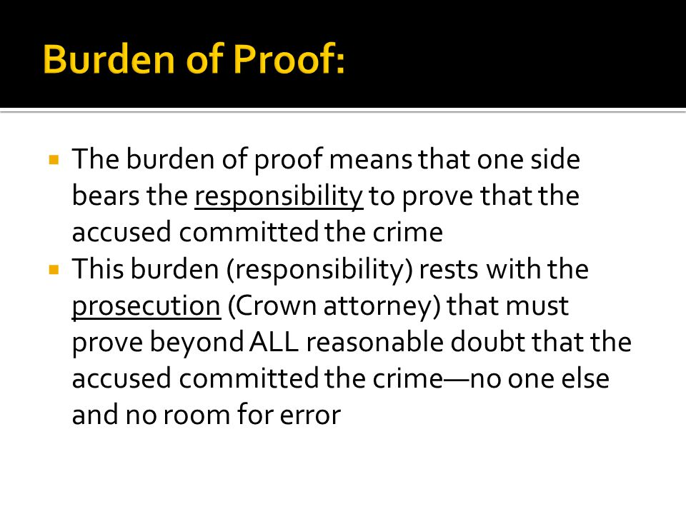  The burden of proof means that one side bears the responsibility to prove that the accused committed the crime  This burden (responsibility) rests with the prosecution (Crown attorney) that must prove beyond ALL reasonable doubt that the accused committed the crime—no one else and no room for error
