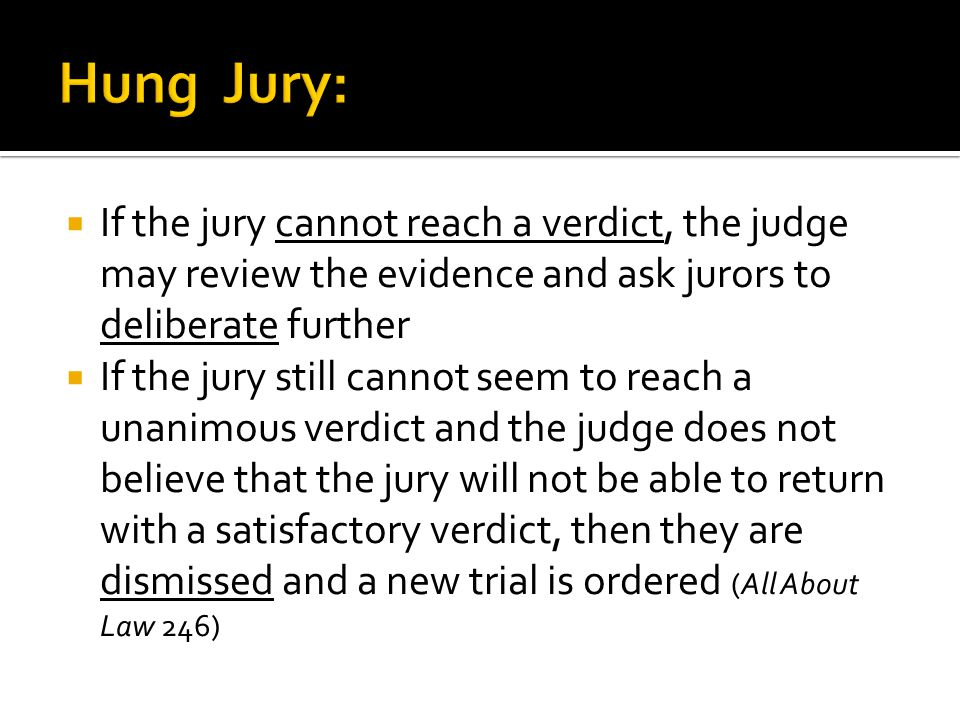  If the jury cannot reach a verdict, the judge may review the evidence and ask jurors to deliberate further  If the jury still cannot seem to reach a unanimous verdict and the judge does not believe that the jury will not be able to return with a satisfactory verdict, then they are dismissed and a new trial is ordered (All About Law 246)