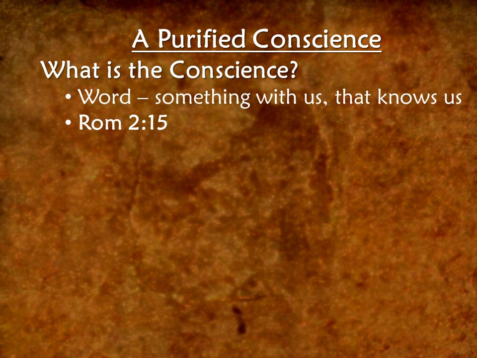A Purified Conscience What is the Conscience? Word – something with us, that knows us Rom 2:15