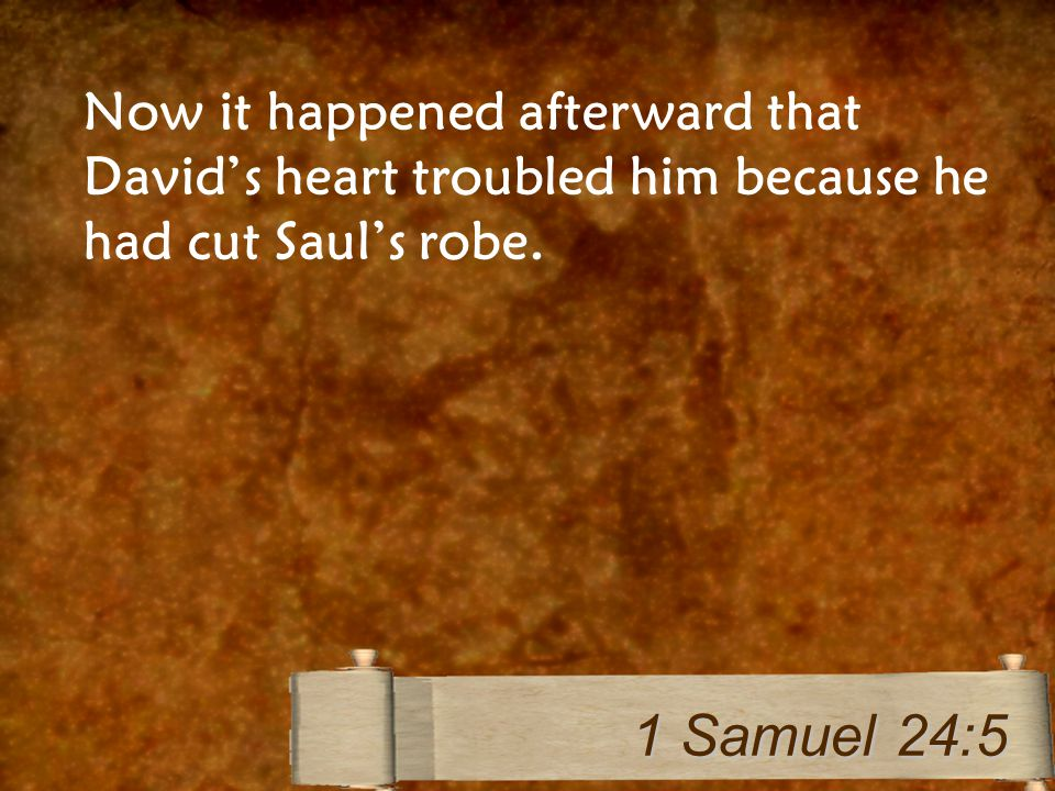 Now it happened afterward that David's heart troubled him because he had cut Saul's robe. 1 Samuel 24:5