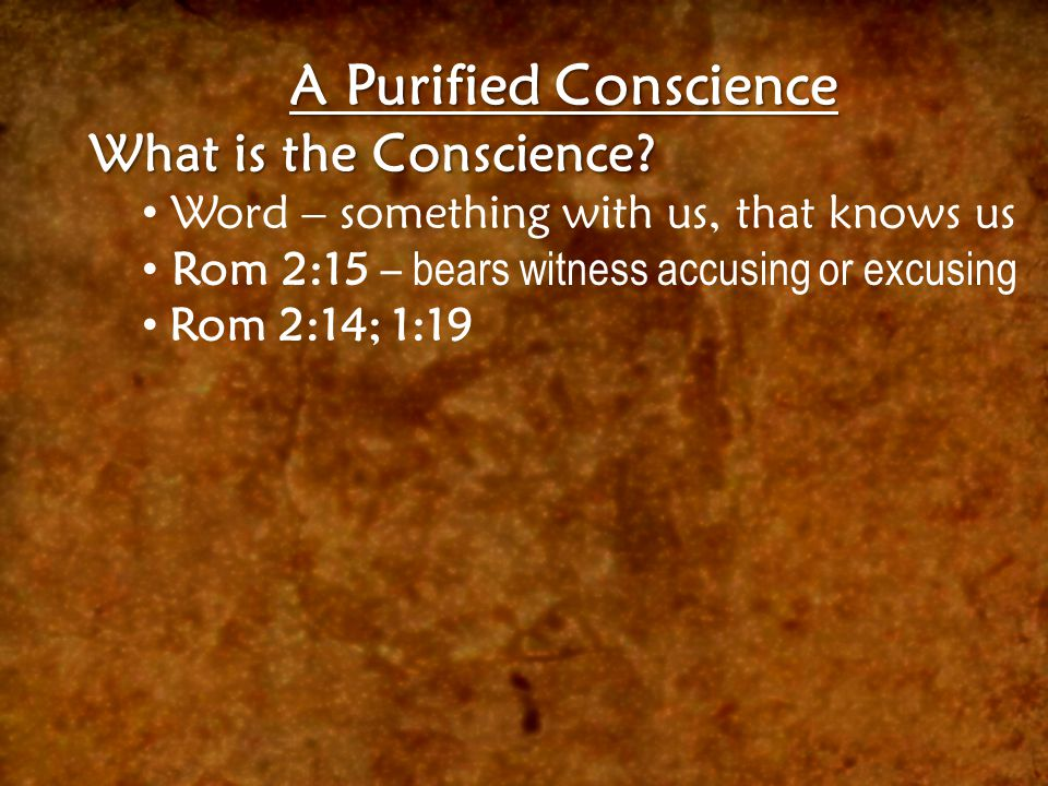 A Purified Conscience What is the Conscience? Word – something with us, that knows us Rom 2:15 – bears witness accusing or excusing Rom 2:14; 1:19