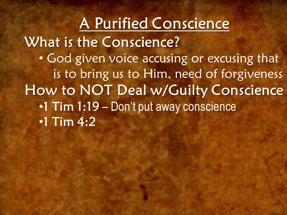 A Purified Conscience What is the Conscience? God given voice accusing or excusing that is to bring us to Him, need of forgiveness How to NOT Deal w/G