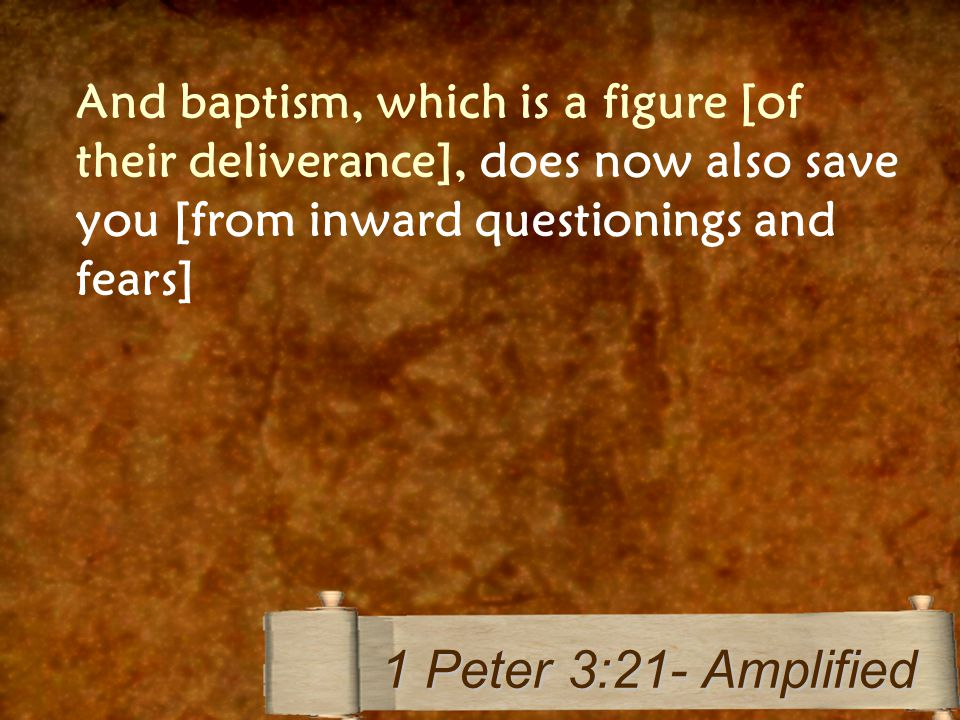 And baptism, which is a figure [of their deliverance], does now also save you [from inward questionings and fears] 1 Peter 3:21- Amplified