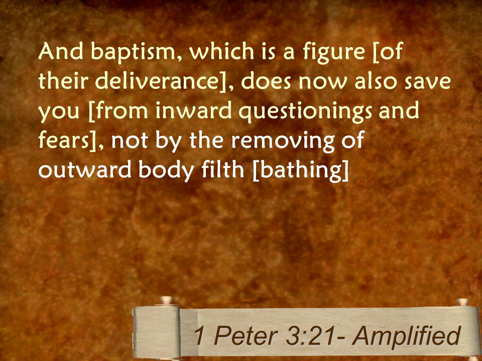 And baptism, which is a figure [of their deliverance], does now also save you [from inward questionings and fears], not by the removing of outward bod