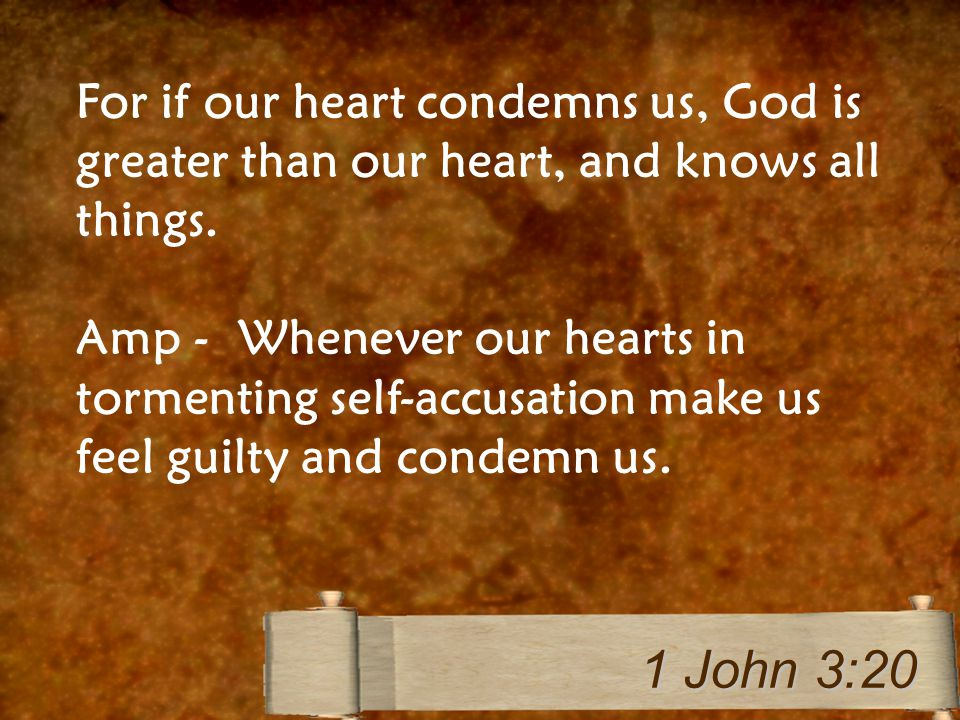 For if our heart condemns us, God is greater than our heart, and knows all things. Amp - Whenever our hearts in tormenting self-accusation make us fee