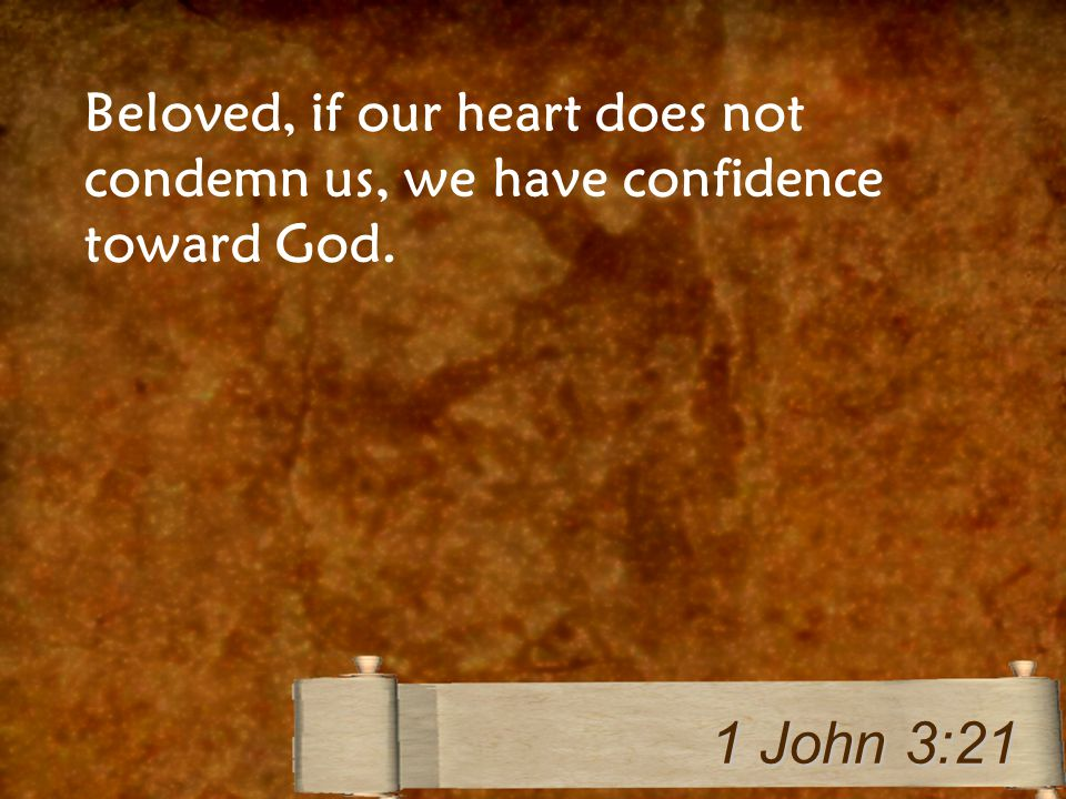 Beloved, if our heart does not condemn us, we have confidence toward God. 1 John 3:21