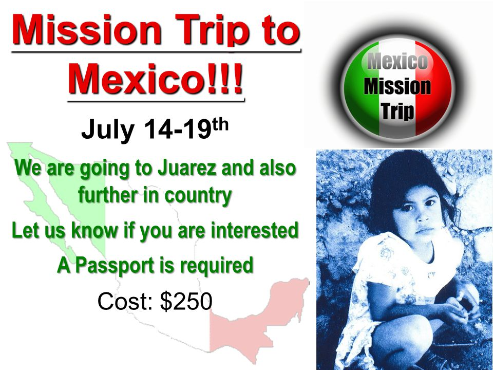Mission Trip to Mexico!!! July 14-19 th We are going to Juarez and also further in country Let us know if you are interested A Passport is required Co