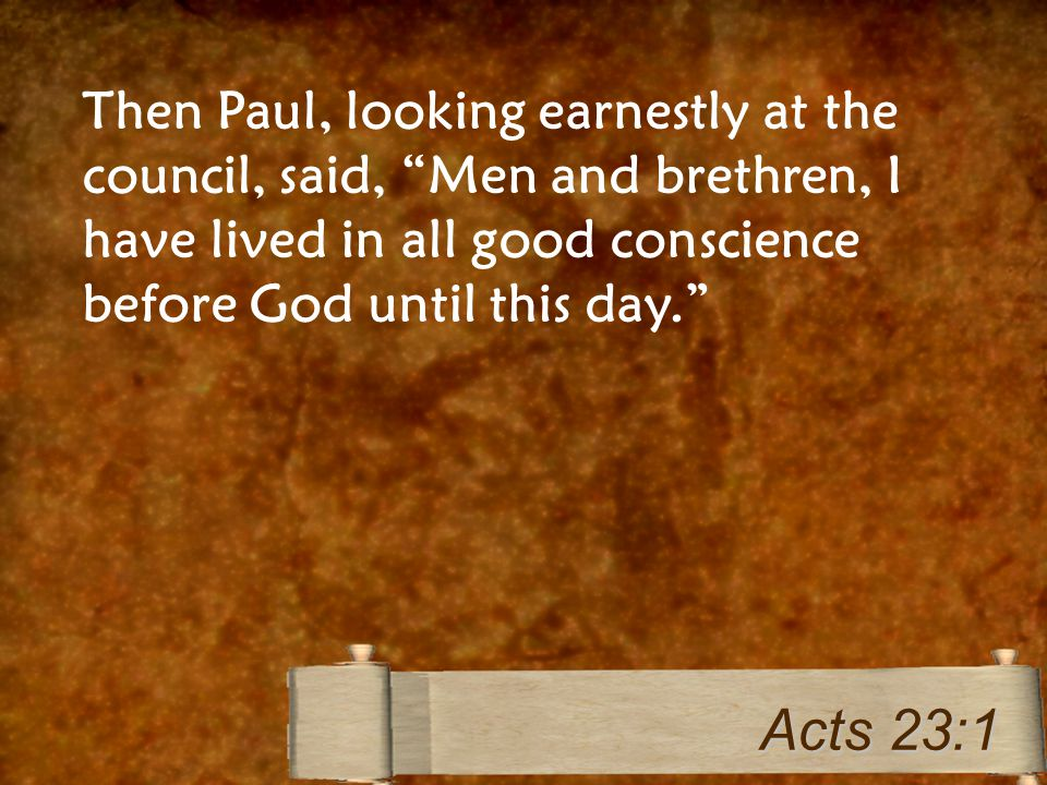 "Then Paul, looking earnestly at the council, said, ""Men and brethren, I have lived in all good conscience before God until this day."" Acts 23:1"