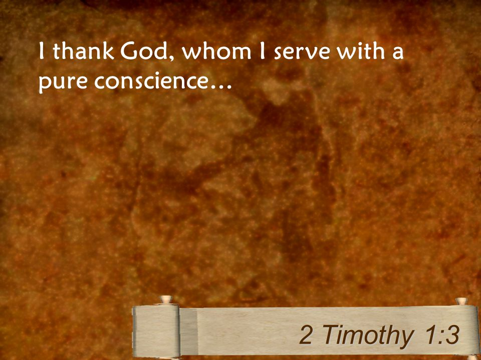 I thank God, whom I serve with a pure conscience… 2 Timothy 1:3