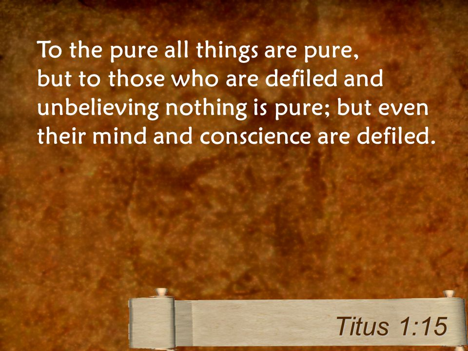To the pure all things are pure, but to those who are defiled and unbelieving nothing is pure; but even their mind and conscience are defiled. Titus 1