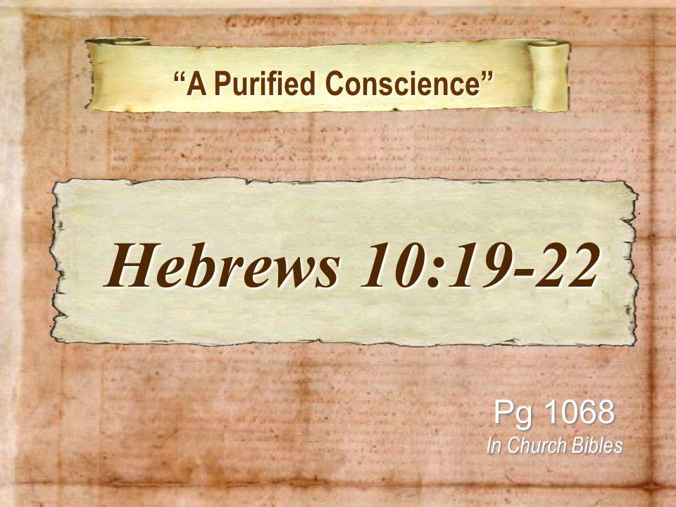 A Purified Conscience A Purified Conscience Pg 1068 In Church Bibles Hebrews 10:19-22 Hebrews 10:19-22