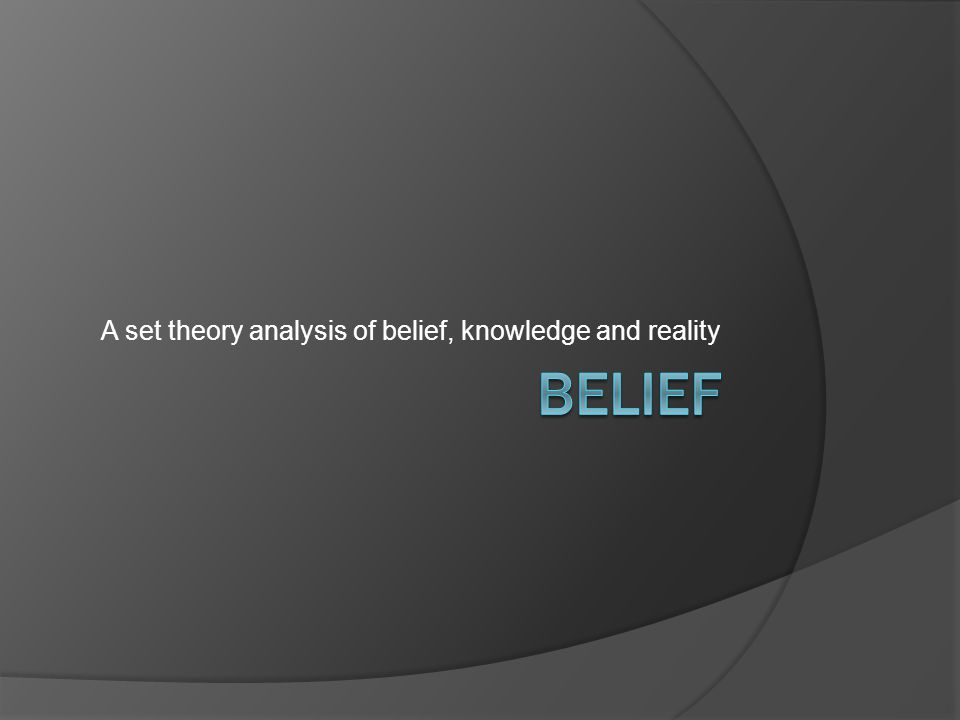 A set theory analysis of belief, knowledge and reality