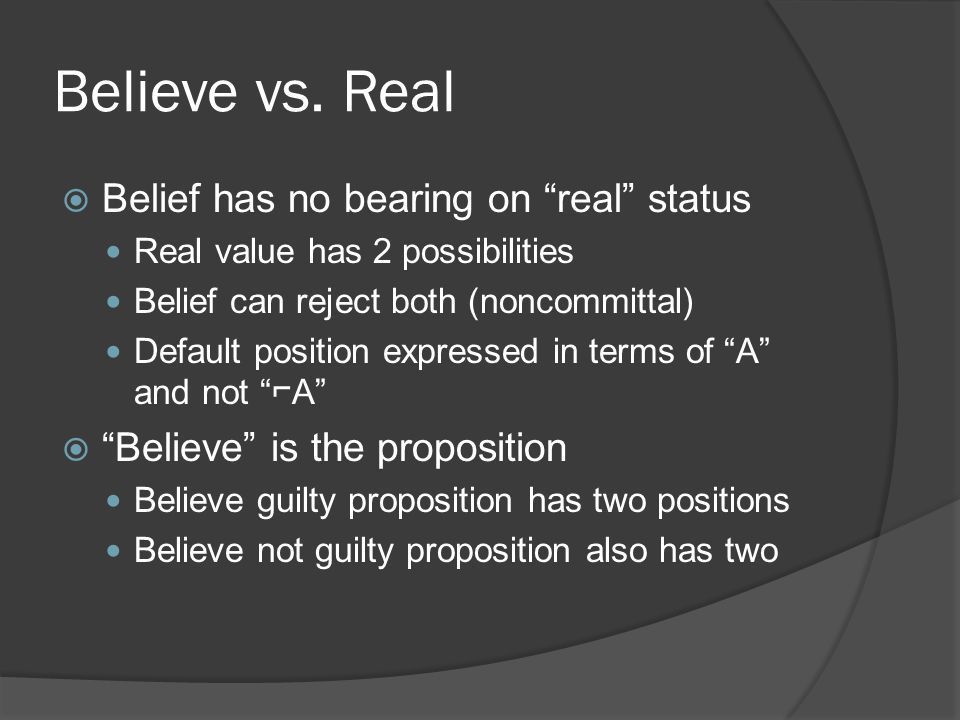 "Believe vs. Real  Belief has no bearing on ""real"" status Real value has 2 possibilities Belief can reject both (noncommittal) Default position expres"