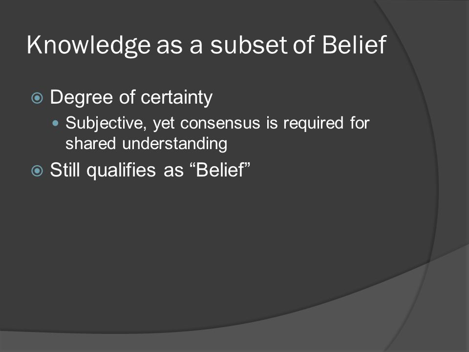 "Knowledge as a subset of Belief  Degree of certainty Subjective, yet consensus is required for shared understanding  Still qualifies as ""Belief"""