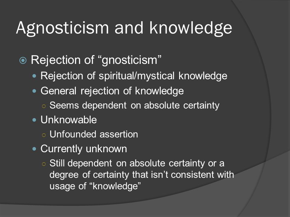 "Agnosticism and knowledge  Rejection of ""gnosticism"" Rejection of spiritual/mystical knowledge General rejection of knowledge ○ Seems dependent on ab"