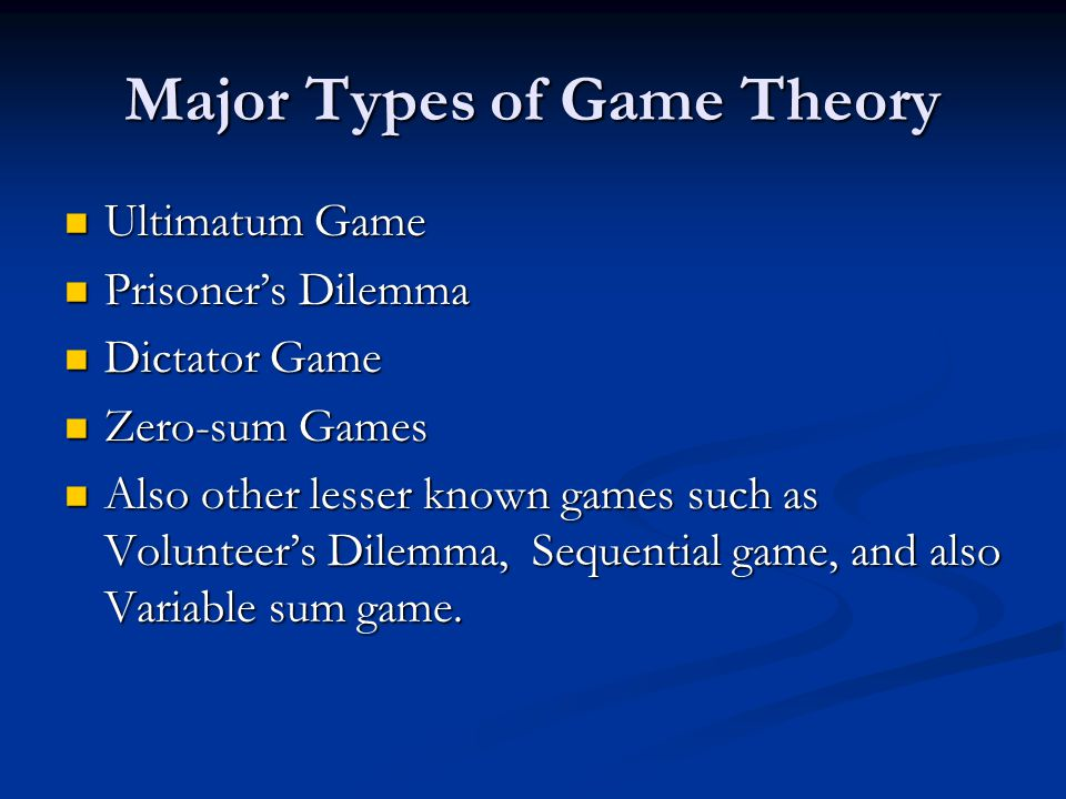 Major Types of Game Theory Ultimatum Game Ultimatum Game Prisoner's Dilemma Prisoner's Dilemma Dictator Game Dictator Game Zero-sum Games Zero-sum Games Also other lesser known games such as Volunteer's Dilemma, Sequential game, and also Variable sum game.