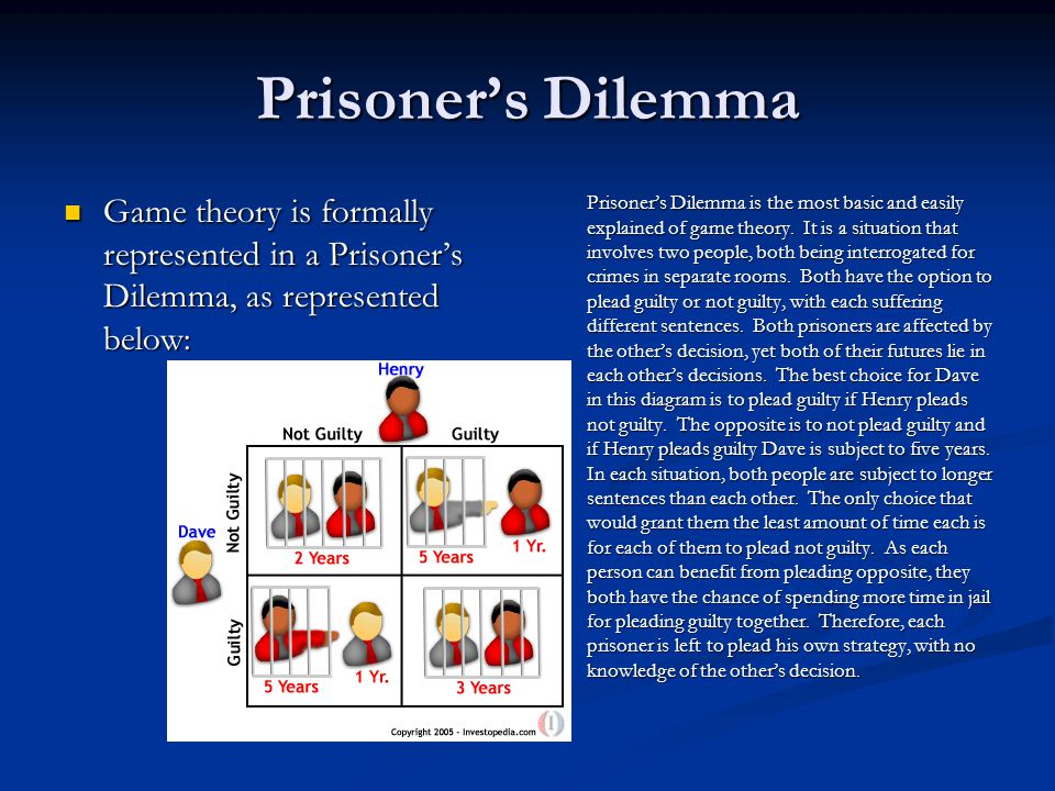 Prisoner's Dilemma Game theory is formally represented in a Prisoner's Dilemma, as represented below: Game theory is formally represented in a Prisoner's Dilemma, as represented below: Prisoner's Dilemma is the most basic and easily explained of game theory.