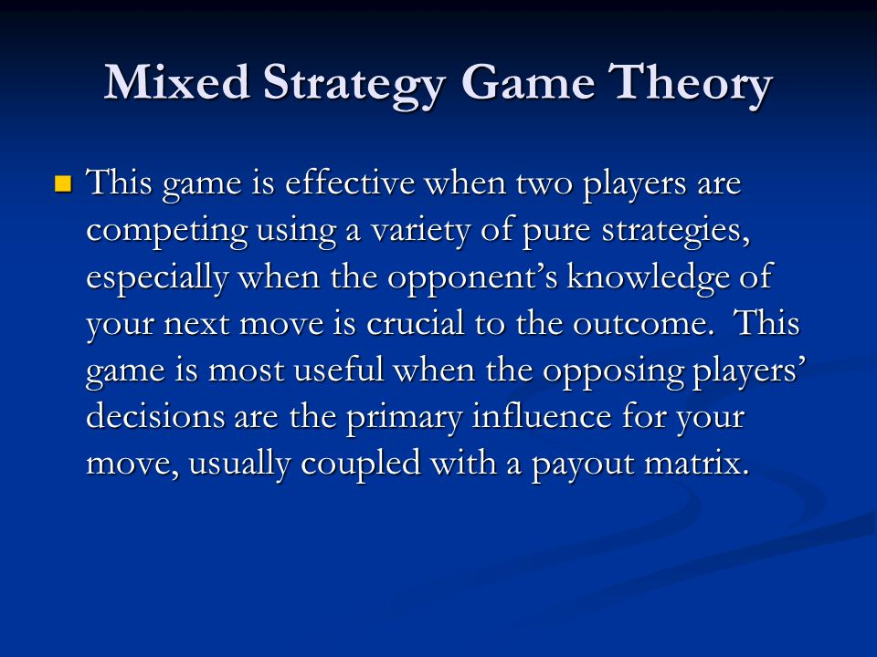 Mixed Strategy Game Theory This game is effective when two players are competing using a variety of pure strategies, especially when the opponent's knowledge of your next move is crucial to the outcome.