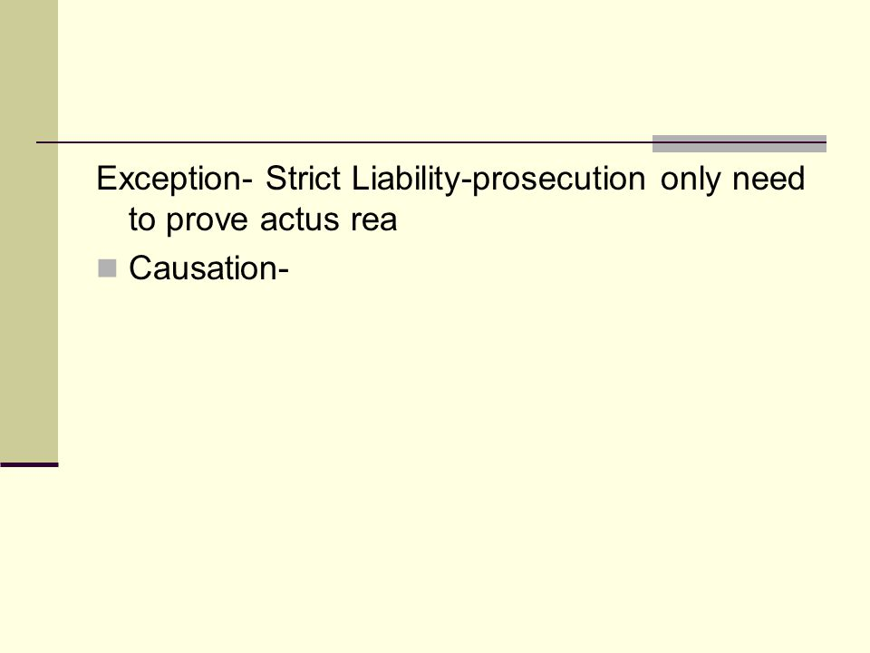 Exception- Strict Liability-prosecution only need to prove actus rea Causation-
