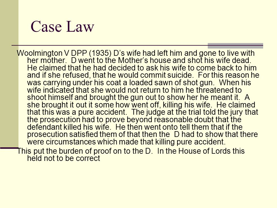 Case Law Woolmington V DPP (1935) D's wife had left him and gone to live with her mother. D went to the Mother's house and shot his wife dead. He clai