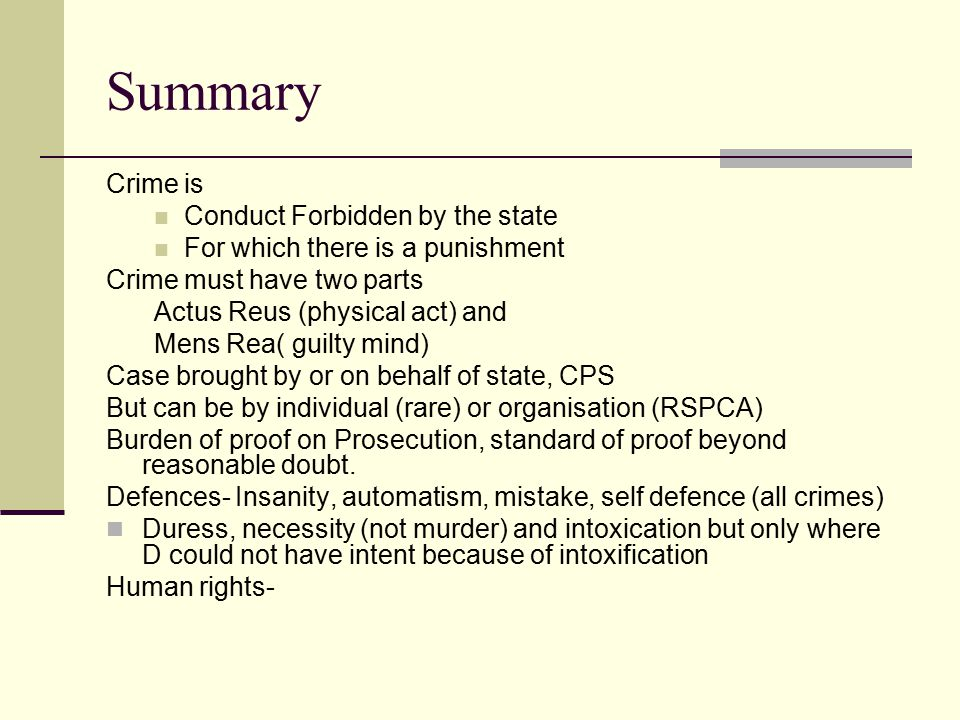 Summary Crime is Conduct Forbidden by the state For which there is a punishment Crime must have two parts Actus Reus (physical act) and Mens Rea( guil