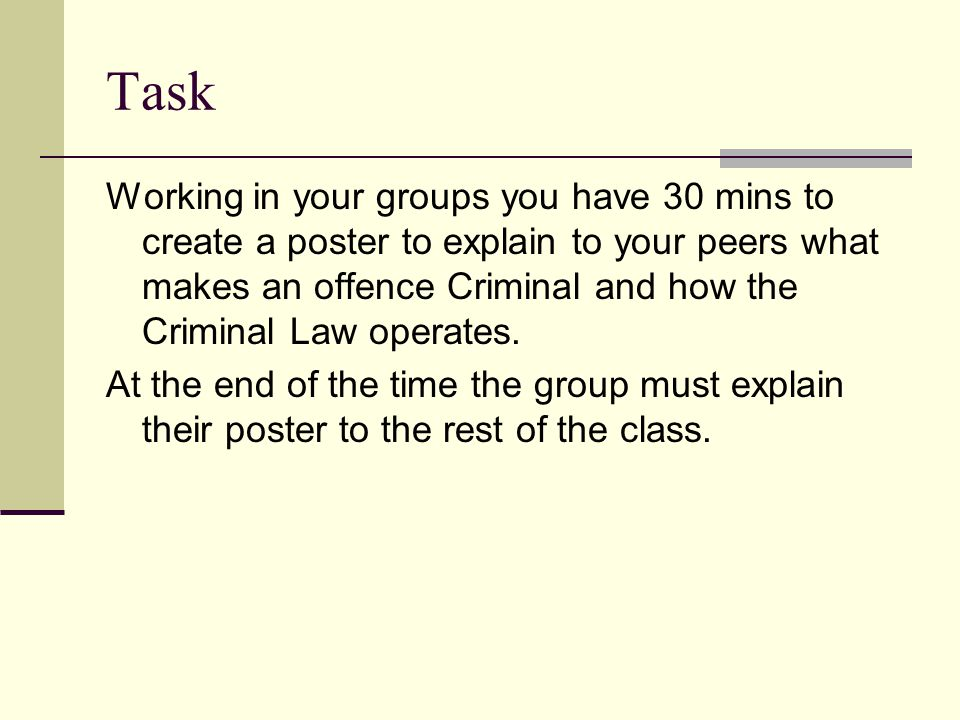 Task Working in your groups you have 30 mins to create a poster to explain to your peers what makes an offence Criminal and how the Criminal Law opera