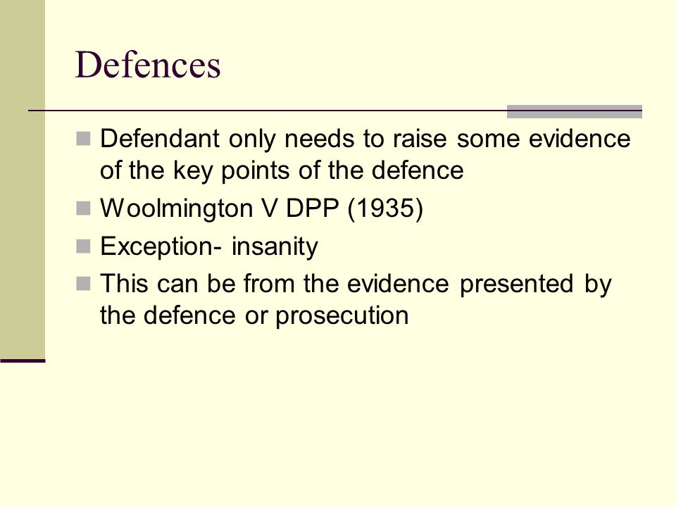 Defences Defendant only needs to raise some evidence of the key points of the defence Woolmington V DPP (1935) Exception- insanity This can be from th