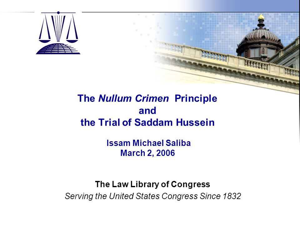 The Law Library of Congress Slide 1 The Nullum Crimen Principle and the Trial of Saddam Hussein Issam Michael Saliba March 2, 2006 The Law Library of Congress Serving the United States Congress Since 1832