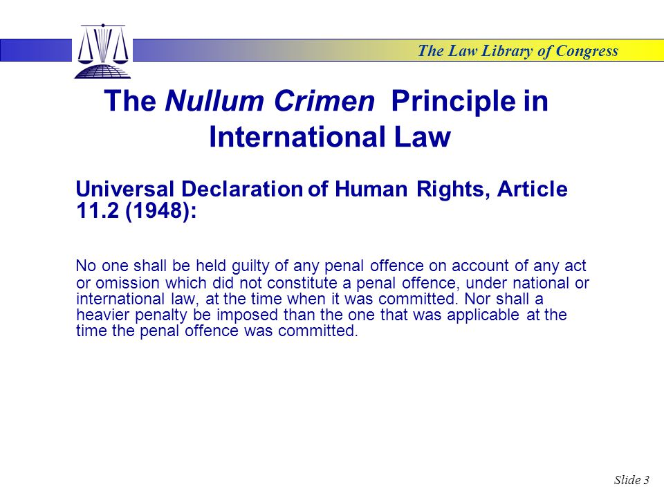 The Law Library of Congress Slide 3 The Nullum Crimen Principle in International Law Universal Declaration of Human Rights, Article 11.2 (1948): No one shall be held guilty of any penal offence on account of any act or omission which did not constitute a penal offence, under national or international law, at the time when it was committed.