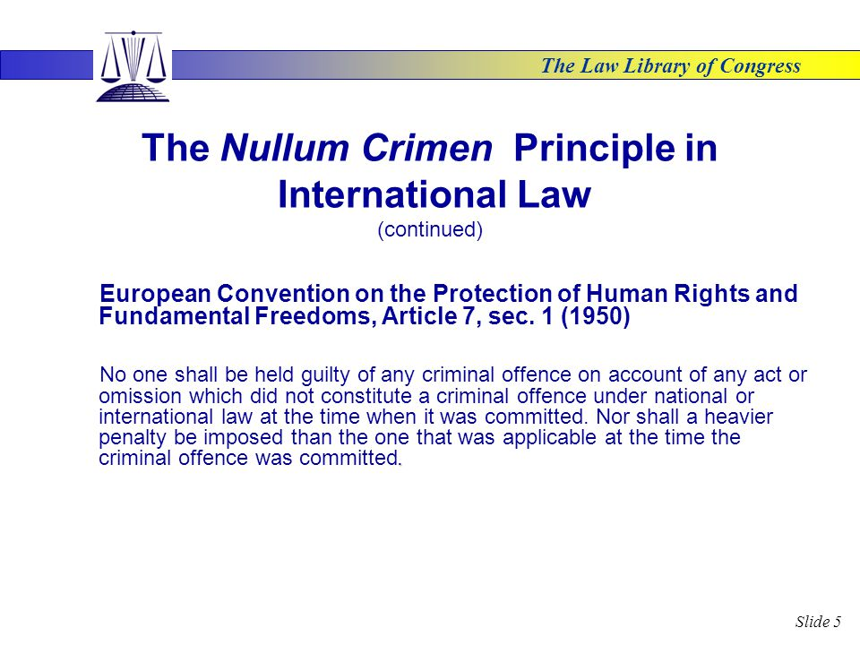 The Law Library of Congress Slide 5 The Nullum Crimen Principle in International Law (continued) European Convention on the Protection of Human Rights and Fundamental Freedoms, Article 7, sec.