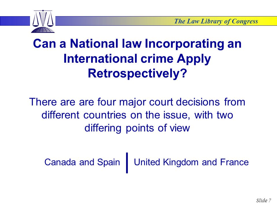 The Law Library of Congress Slide 7 Can a National law Incorporating an International crime Apply Retrospectively.