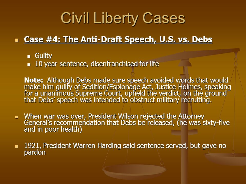 Civil Liberty Cases Case #4: The Anti-Draft Speech, U.S. vs. Debs Case #4: The Anti-Draft Speech, U.S. vs. Debs Guilty Guilty 10 year sentence, disenf