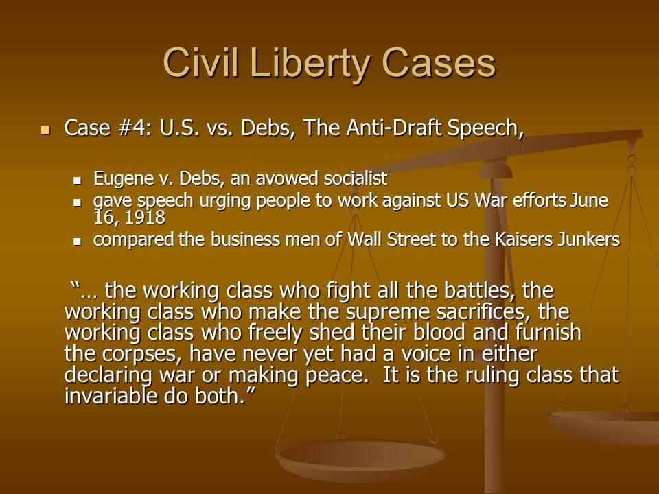 Civil Liberty Cases Case #4: U.S. vs. Debs, The Anti-Draft Speech, Case #4: U.S. vs. Debs, The Anti-Draft Speech, Eugene v. Debs, an avowed socialist