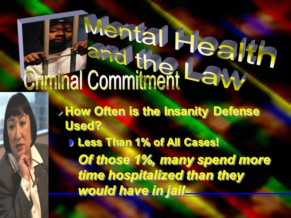  How Often is the Insanity Defense Used?  Less Than 1% of All Cases! Of those 1%, many spend more time hospitalized than they would have in jail Of