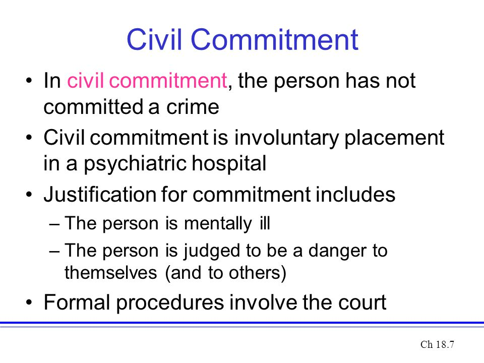Civil Commitment In civil commitment, the person has not committed a crime Civil commitment is involuntary placement in a psychiatric hospital Justifi