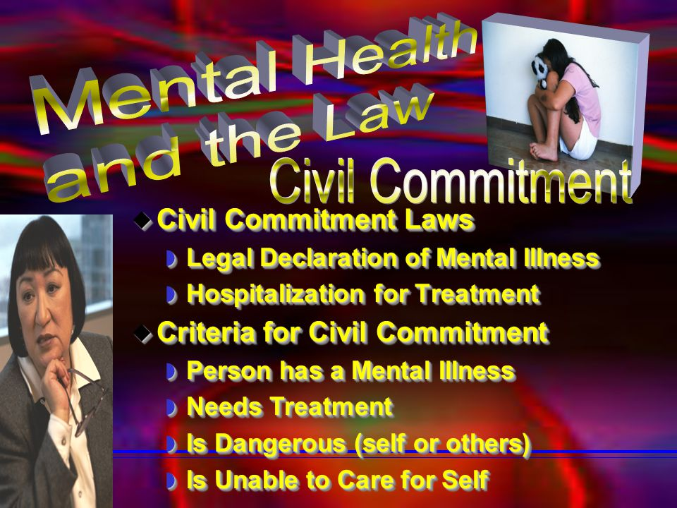  Civil Commitment Laws  Legal Declaration of Mental Illness  Hospitalization for Treatment  Civil Commitment Laws  Legal Declaration of Mental Illness  Hospitalization for Treatment  Criteria for Civil Commitment  Person has a Mental Illness  Needs Treatment  Is Dangerous (self or others)  Is Unable to Care for Self  Criteria for Civil Commitment  Person has a Mental Illness  Needs Treatment  Is Dangerous (self or others)  Is Unable to Care for Self