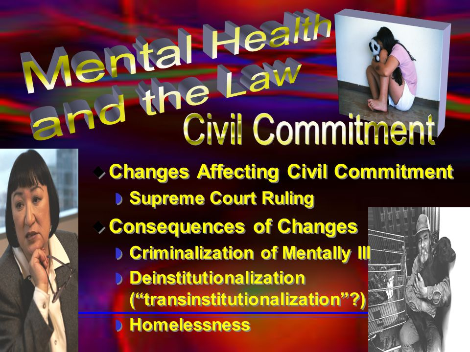  Changes Affecting Civil Commitment  Supreme Court Ruling  Changes Affecting Civil Commitment  Supreme Court Ruling  Consequences of Changes  Criminalization of Mentally Ill  Deinstitutionalization ( transinstitutionalization ?)  Homelessness  Consequences of Changes  Criminalization of Mentally Ill  Deinstitutionalization ( transinstitutionalization ?)  Homelessness
