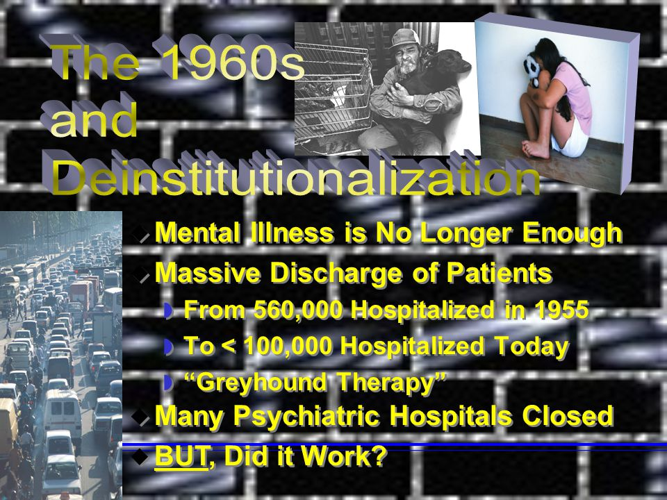  Mental Illness is No Longer Enough  Massive Discharge of Patients  From 560,000 Hospitalized in 1955  To < 100,000 Hospitalized Today  Greyhound Therapy  Mental Illness is No Longer Enough  Massive Discharge of Patients  From 560,000 Hospitalized in 1955  To < 100,000 Hospitalized Today  Greyhound Therapy  Many Psychiatric Hospitals Closed  BUT, Did it Work.