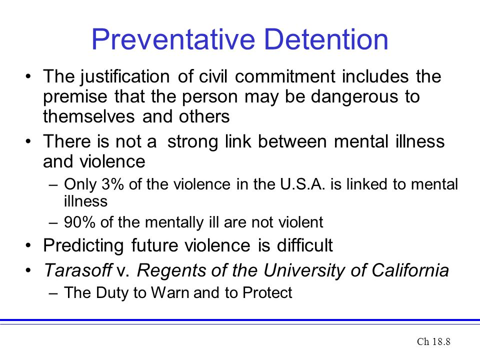 Preventative Detention The justification of civil commitment includes the premise that the person may be dangerous to themselves and others There is not a strong link between mental illness and violence –Only 3% of the violence in the U.S.A.