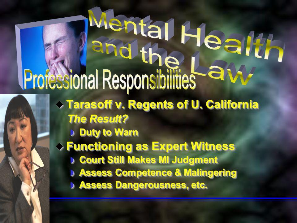  Tarasoff v. Regents of U. California The Result? The Result?  Duty to Warn  Functioning as Expert Witness  Court Still Makes MI Judgment  Assess