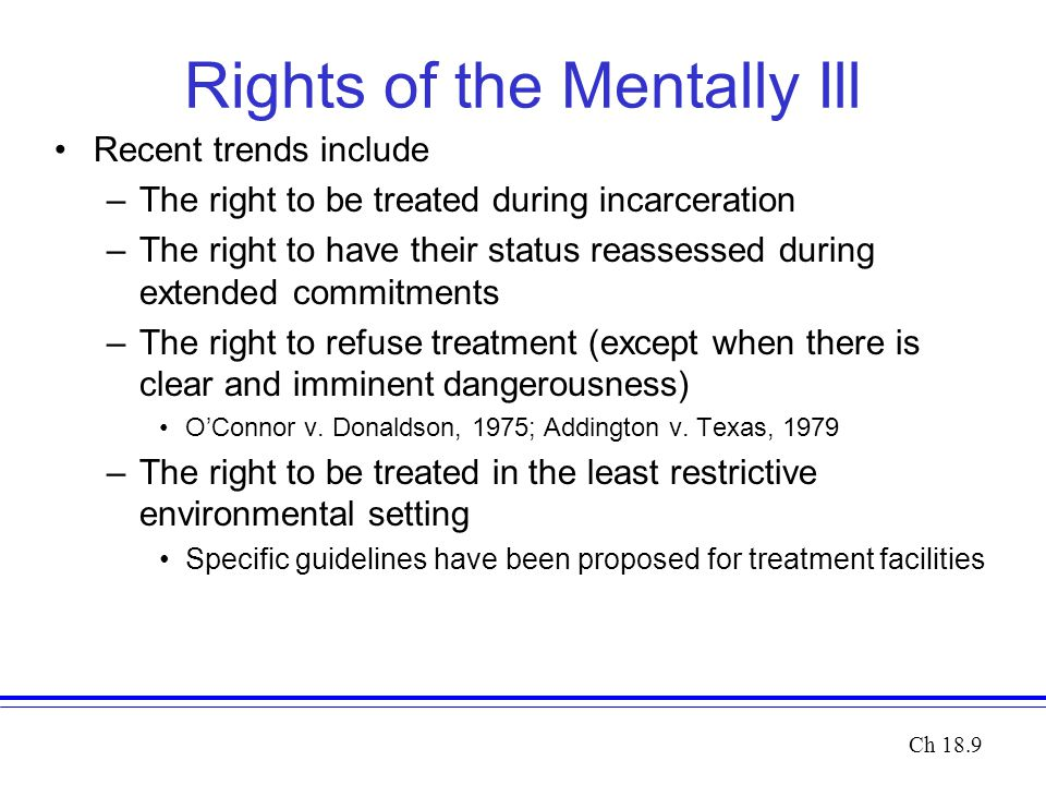 Rights of the Mentally Ill Recent trends include –The right to be treated during incarceration –The right to have their status reassessed during extended commitments –The right to refuse treatment (except when there is clear and imminent dangerousness) O'Connor v.