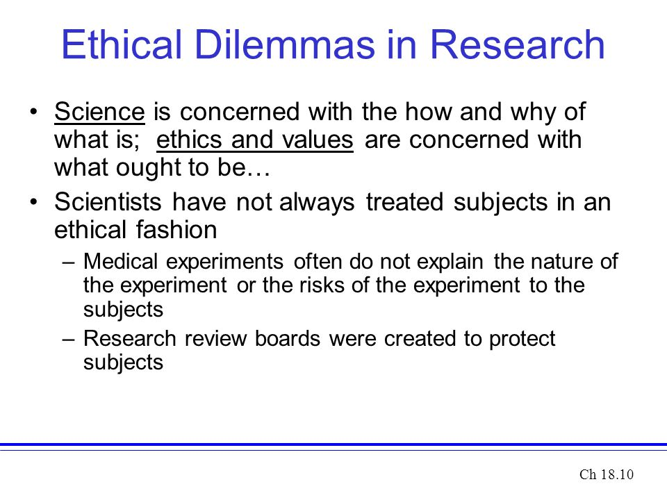 Ethical Dilemmas in Research Science is concerned with the how and why of what is; ethics and values are concerned with what ought to be… Scientists have not always treated subjects in an ethical fashion –Medical experiments often do not explain the nature of the experiment or the risks of the experiment to the subjects –Research review boards were created to protect subjects Ch 18.10