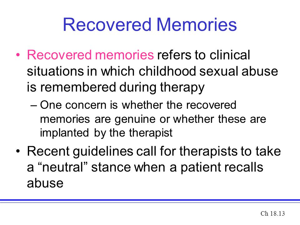 Recovered Memories Recovered memories refers to clinical situations in which childhood sexual abuse is remembered during therapy –One concern is wheth