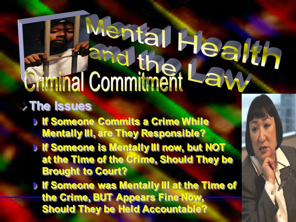  The Issues  If Someone Commits a Crime While Mentally Ill, are They Responsible?  If Someone is Mentally Ill now, but NOT at the Time of the Crime