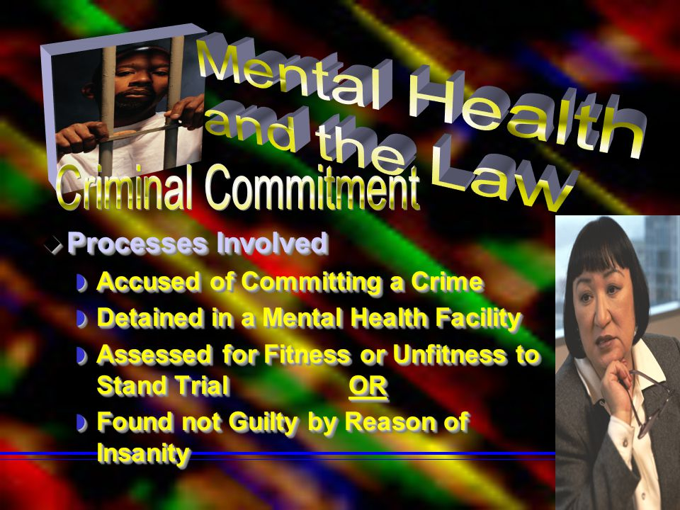  Processes Involved  Accused of Committing a Crime  Detained in a Mental Health Facility  Assessed for Fitness or Unfitness to Stand Trial OR  Fo
