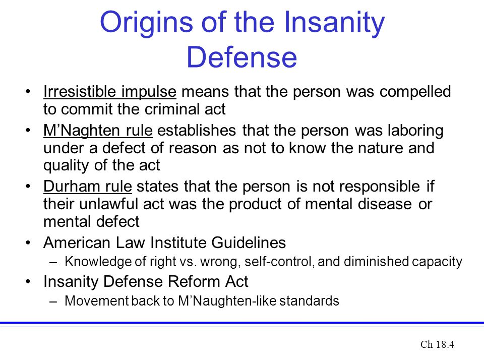 Origins of the Insanity Defense Irresistible impulse means that the person was compelled to commit the criminal act M'Naghten rule establishes that the person was laboring under a defect of reason as not to know the nature and quality of the act Durham rule states that the person is not responsible if their unlawful act was the product of mental disease or mental defect American Law Institute Guidelines –Knowledge of right vs.