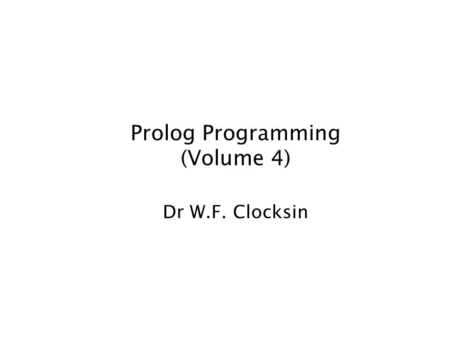 Prolog Programming (Volume 4) Dr W.F. Clocksin