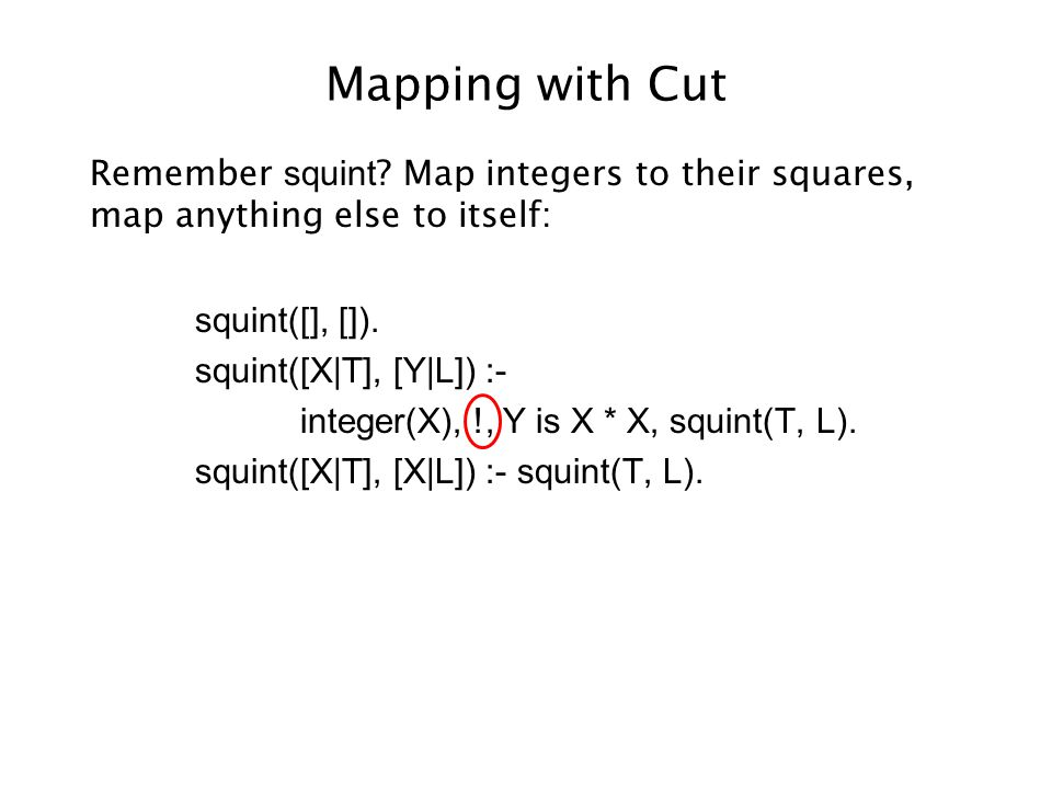 Mapping with Cut Remember squint ? Map integers to their squares, map anything else to itself: squint([], []). squint([X|T], [Y|L]) :- integer(X), !,